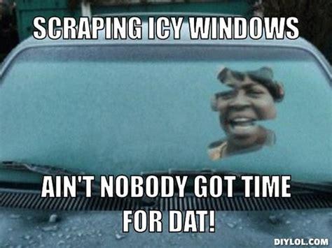 Ain T Nobody Got Time For Dat Meme - scraping icy windows ain t nobody got time for dat