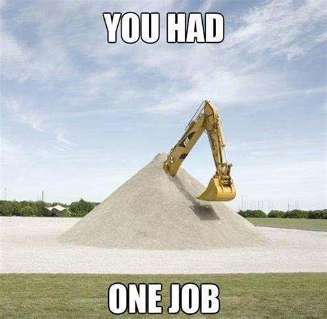 Heavy Equipment Memes - you had one job justpost virtually entertaining