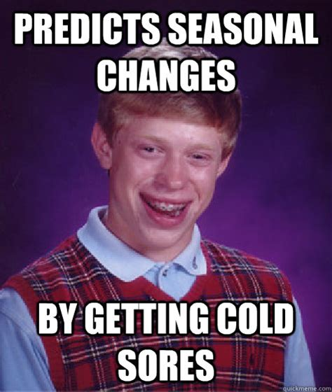 Sore Memes - predicts seasonal changes by getting cold sores bad luck