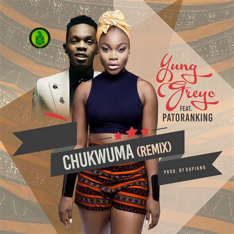 yung greyc chukwuma remix ft patoranking latest