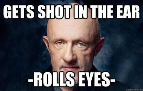 Rolls Eyes Meme - gets shot in the ear rolls eyes mike breaking bad