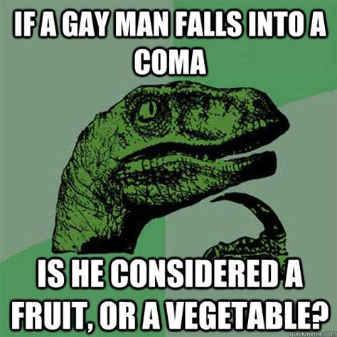 Gay Man Meme - if a gay man falls into a coma is he considered a fruit