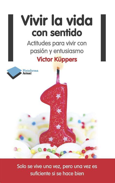 vivir la vida con vivir la vida con sentido actitudes para vivir con pasin y entusiasmo kppers victor libro en