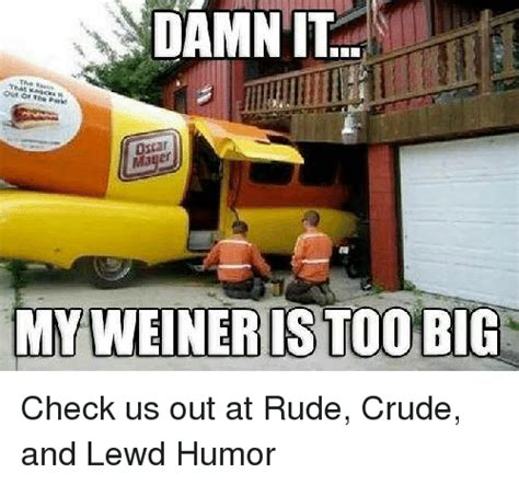 Crude Humor Memes - damn it my weiner is too big check us out at rude crude