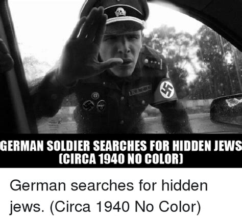 Circa Memes - german soldier searches for hidden jews circa 1940 no coloro german searches for hidden jews