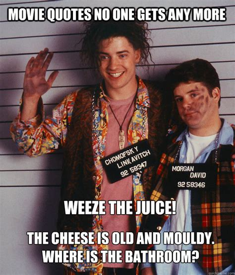 the cheese is old and moldy where is the bathroom movie quotes no one gets any more weeze the juice the