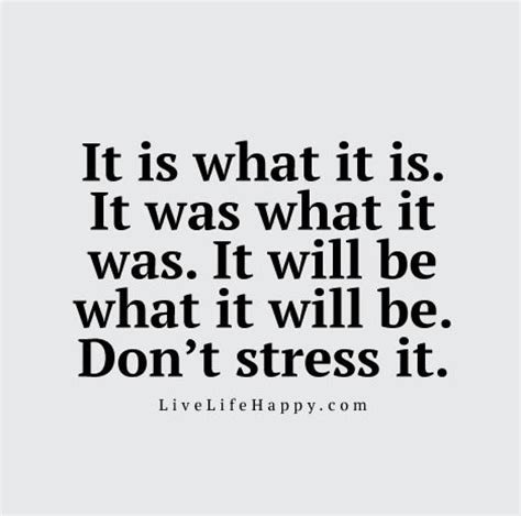Don T Be Stressed Words To Live By Pinterest - it is what it is it was what it was it will be what it