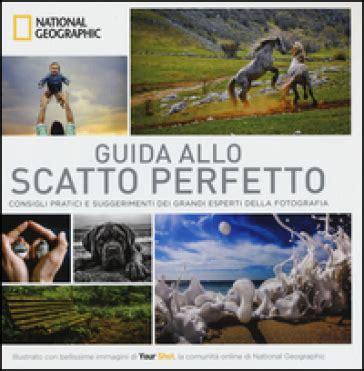 guida allo scatto perfetto 8854029343 guida allo scatto perfetto consigli pratici e suggerimenti dai grandi esperti della fotografia