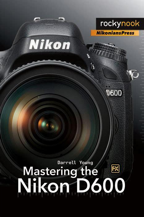 nikon book new book mastering the nikon d600 nikon rumors