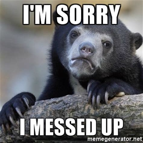 Apology Meme - i m sorry i messed up confession bear meme generator
