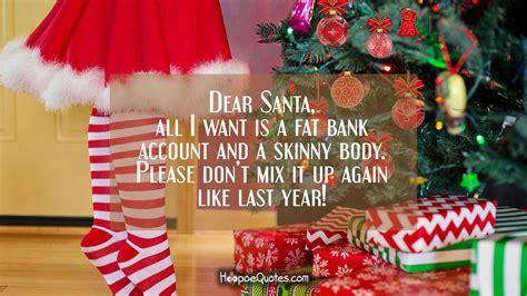 dear santa      fat bank account   skinny body  dont mix