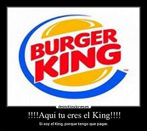 burger king aqu tu eres el king desmotivaciones im 225 genes y carteles de uyuy desmotivaciones