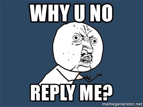 Why U No Meme Generator - why u no reply me y u no meme generator