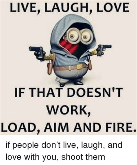 live laugh love meme live laugh love if that doesn t work load aim and fire
