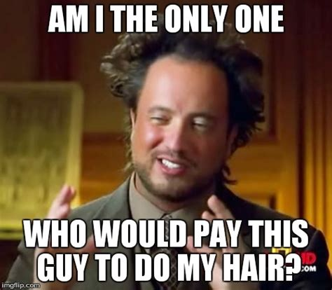 Am I The Only One Meme Generator - ancient aliens meme imgflip