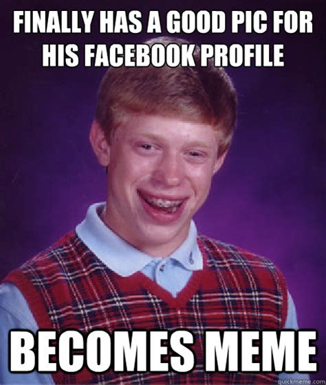 Profile Picture Memes - finally has a good pic for his facebook profile becomes