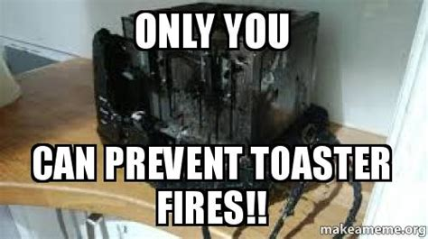 only you can prevent toaster fires make a meme