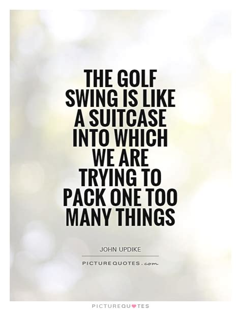 swing quote the golf swing is like a suitcase into w by updike