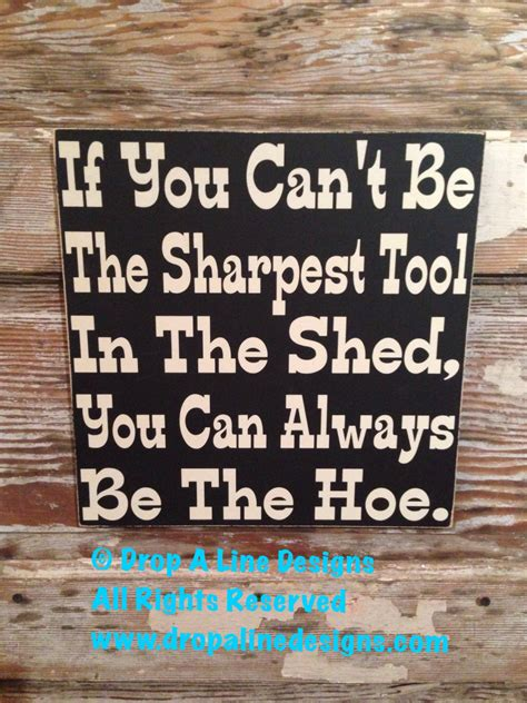 Shed Quote by If You Can T Be The Sharpest Tool In The Shed You Can