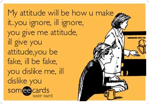 make some e cards my attitude will be how u make it you ignore ill ignore