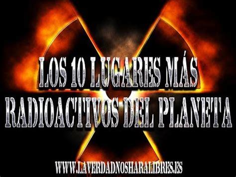 radioactividad 191 ventaja o amenaza los 10 lugares m 193 s radiactivos del planeta noticidiario