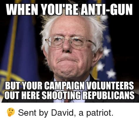 Anti Memes - when youre anti gun but your campaign volunteers out here shooting republicans sent by david a