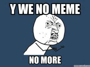 How About No Meme - y we no meme