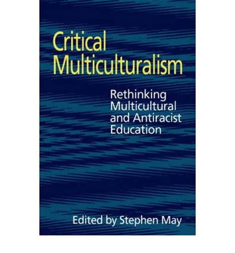 rethinking multicultural education teaching for racial and cultural justice critical multiculturalism professor stephen may