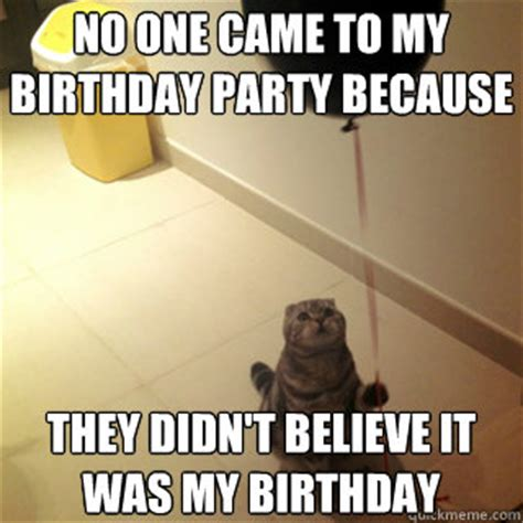 Birthday Party Memes - no one came to my birthday party because they didn t