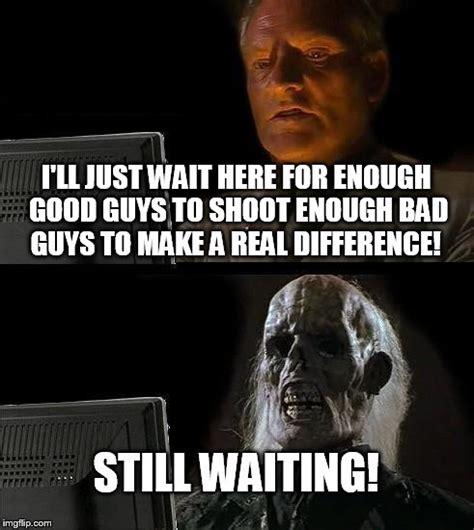 Enough Meme - ill just wait here meme imgflip