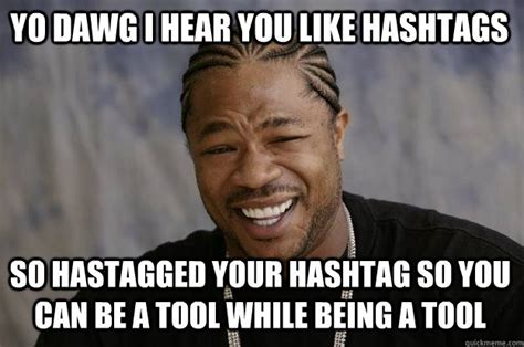 Hashtag Meme - yo dawg i hear you like hashtags so hastagged your hashtag