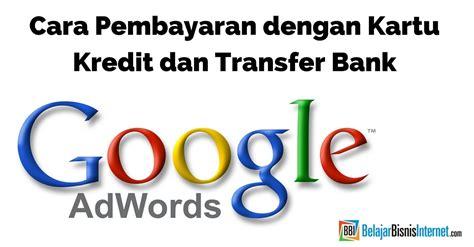 sistem pembayaran bisnis online dengan kartu kredit sistem cara pembayaran google adwords kartu kredit dan transfer bank