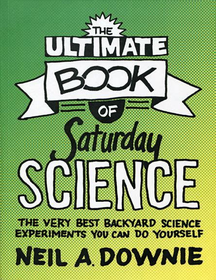 backyard science experiments the ultimate book of saturday science the very best