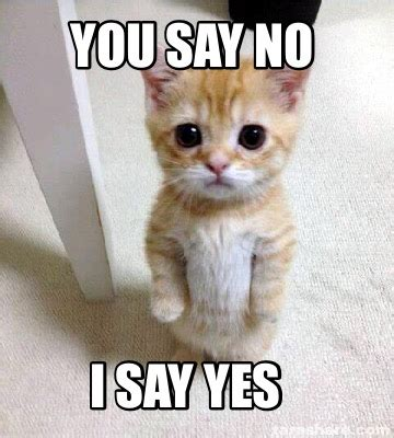 I Say Meme - meme creator you say no i say yes meme generator at