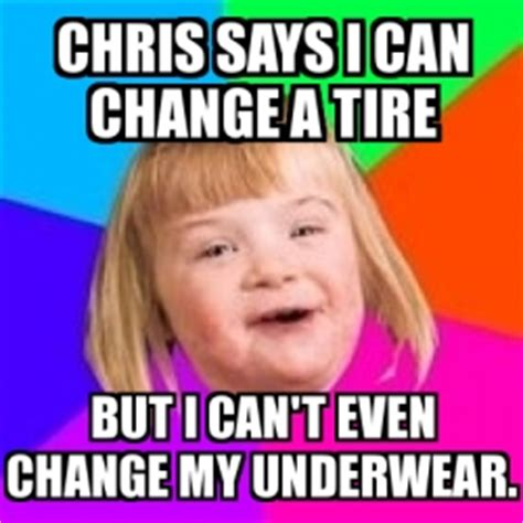 I Can T Even Meme - meme retard girl chris says i can change a tire but i