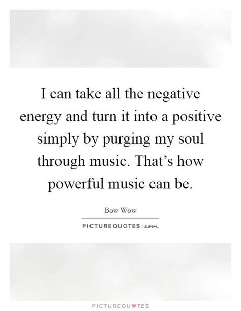 turn negative energy into positive energy i can take all the negative energy and turn it into a