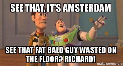 see that it s amsterdam see that bald wasted on