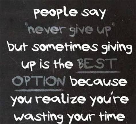 people say never give up but sometimes giving up is the ...