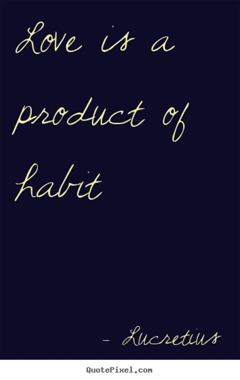 picture quotes lucretius picture quotes is a product of habit