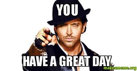 Have A Great Day Meme - you have a great day make a meme