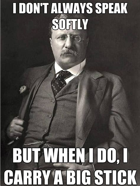 Teddy Meme - theodore roosevelt speak softly quotes quotesgram