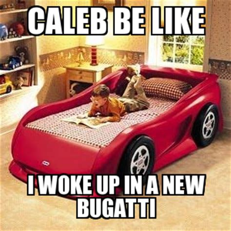 New Bugatti Meme - bugatti caleb be like i woke up in a new bugatti