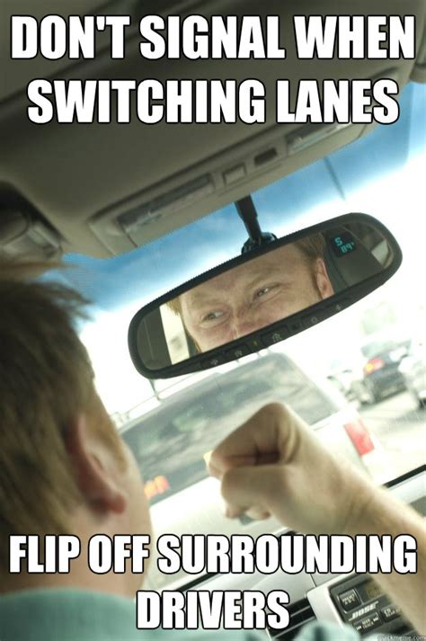 New Driver Meme - don t signal when switching lanes flip off surrounding