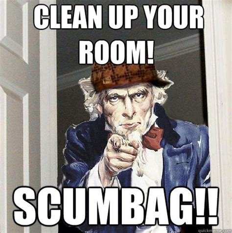 clean your room meme clean up your room scumbag scumbag sam quickmeme