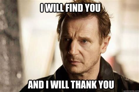 Liam Neeson I Will Find You Meme - i will find you and i will thank you liam neeson quickmeme