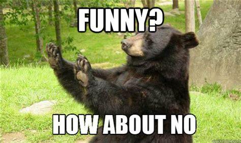 Funny Bear Meme - how about no bear memes quickmeme