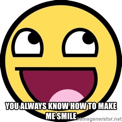 You Make Me Smile Meme - you always know how to make me smile awesome smiley