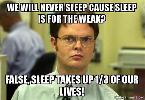 Sleep Is For The Weak Meme - we will never sleep cause sleep is for the weak false