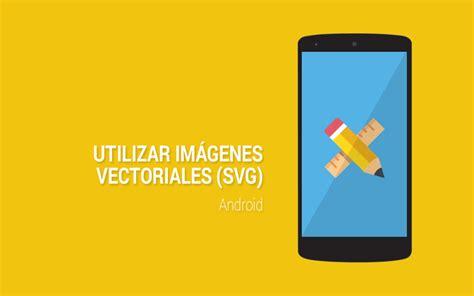 usar imagenes vectoriales utilizar imagenes vectoriales en android