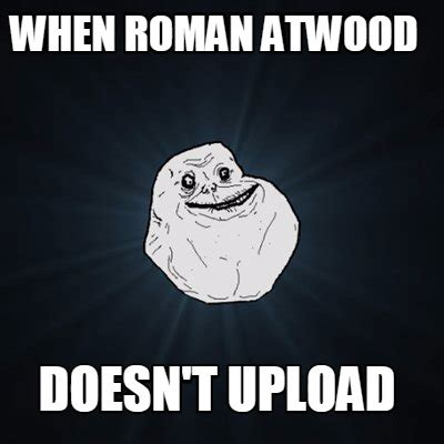 Upload Memes - meme creator when roman atwood doesn t upload meme
